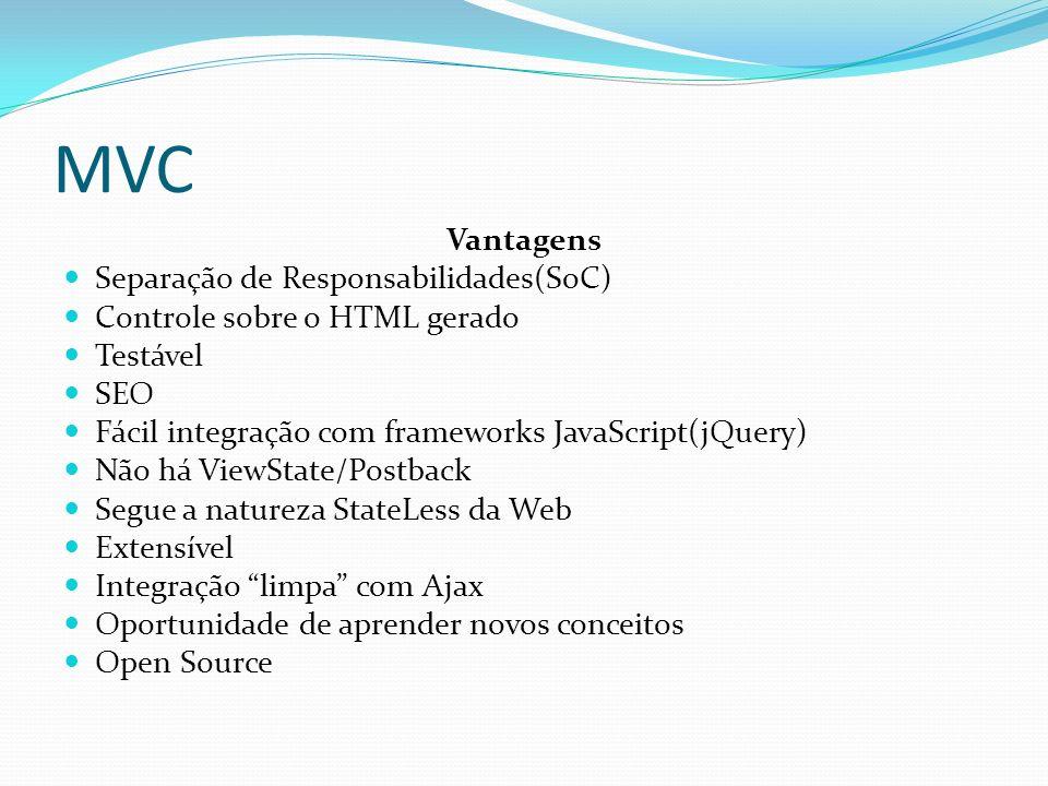 MVC Vantagens Separação de Responsabilidades(SoC) Controle sobre o HTML gerado Testável SEO Fácil integração com frameworks JavaScript(jQuery) Não há ViewState/Postback Segue a natureza StateLess da Web Extensível Integração limpa com Ajax Oportunidade de aprender novos conceitos Open Source