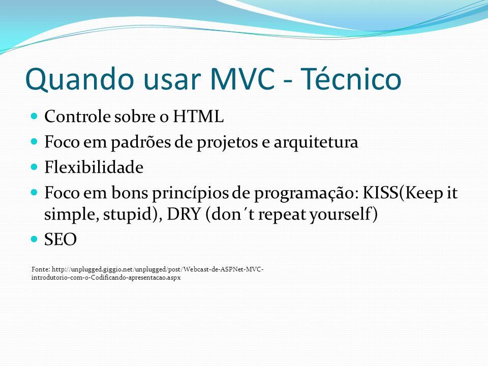 Quando usar MVC - Técnico Controle sobre o HTML Foco em padrões de projetos e arquitetura Flexibilidade Foco em bons princípios de programação: KISS(Keep it simple, stupid), DRY (don´t repeat yourself) SEO Fonte: http://unplugged.giggio.net/unplugged/post/Webcast-de-ASPNet-MVC- introdutorio-com-o-Codificando-apresentacao.aspx
