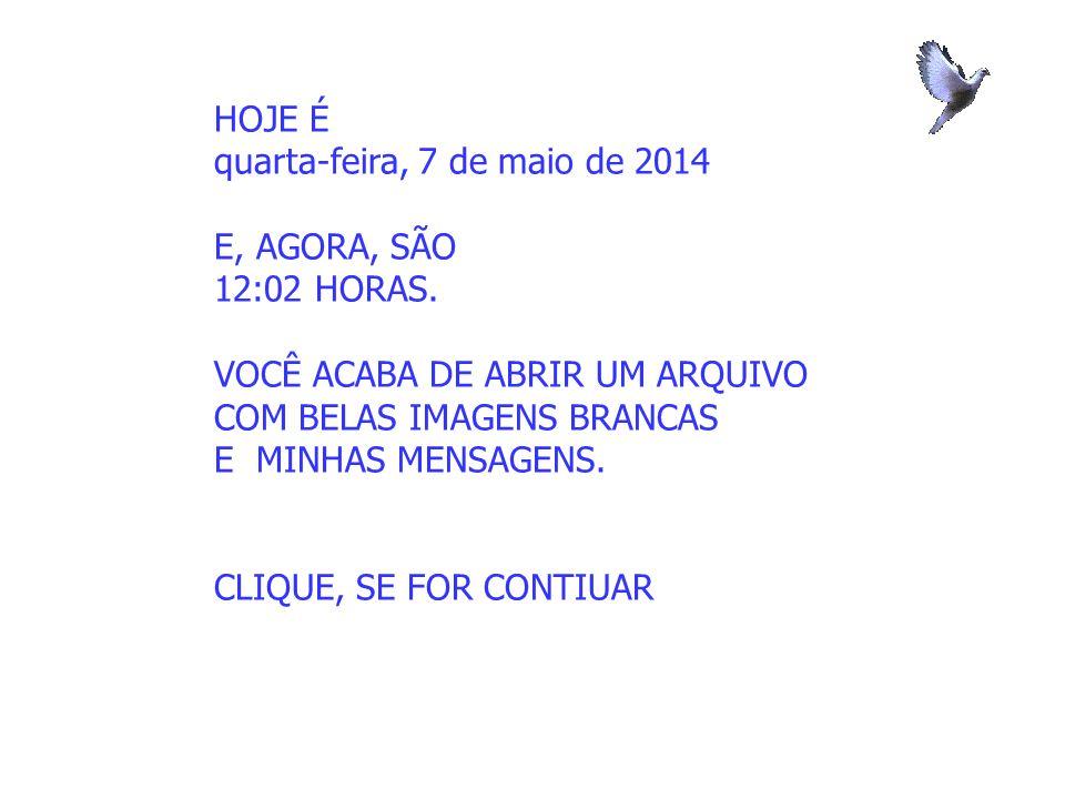 HOJE É quarta-feira, 7 de maio de 2014 E, AGORA, SÃO 12:04 HORAS.