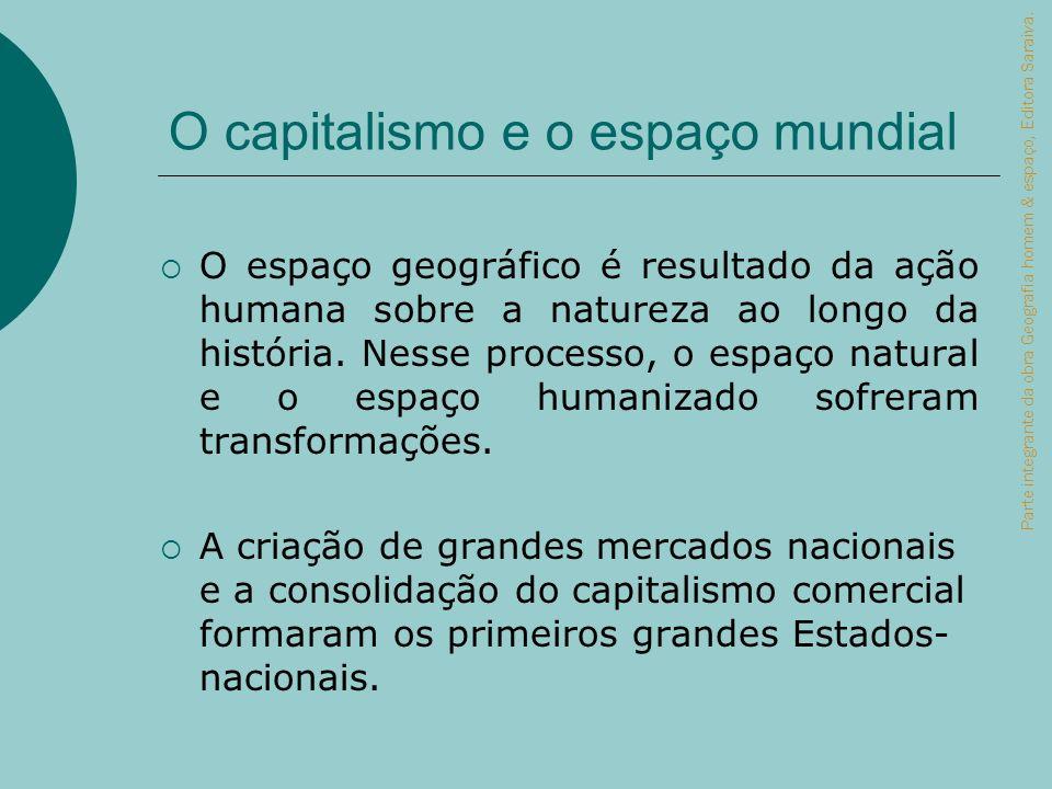 O capitalismo e o espaço mundial O espaço geográfico é resultado da ação humana sobre a natureza ao longo da história. Nesse processo, o espaço natura