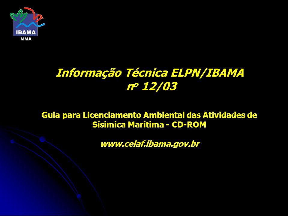 Informação Técnica ELPN/IBAMA n o 12/03 Guia para Licenciamento Ambiental das Atividades de Sísimica Marítima - CD-ROM www.celaf.ibama.gov.br