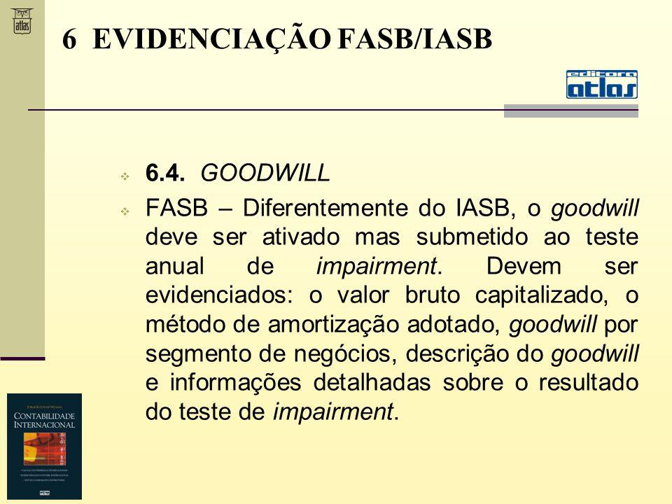 6.4. GOODWILL FASB – Diferentemente do IASB, o goodwill deve ser ativado mas submetido ao teste anual de impairment. Devem ser evidenciados: o valor b