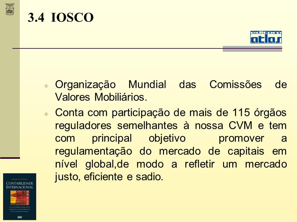3.4 IOSCO Organização Mundial das Comissões de Valores Mobiliários. Conta com participação de mais de 115 órgãos reguladores semelhantes à nossa CVM e