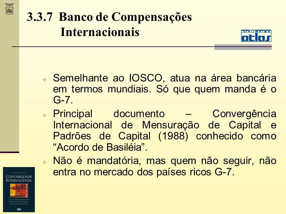 3.3.7 Banco de Compensações Internacionais Semelhante ao IOSCO, atua na área bancária em termos mundiais. Só que quem manda é o G-7. Principal documen