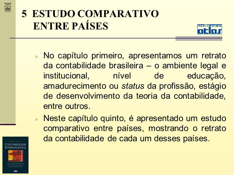 5 ESTUDO COMPARATIVO ENTRE PAÍSES No capítulo primeiro, apresentamos um retrato da contabilidade brasileira – o ambiente legal e institucional, nível