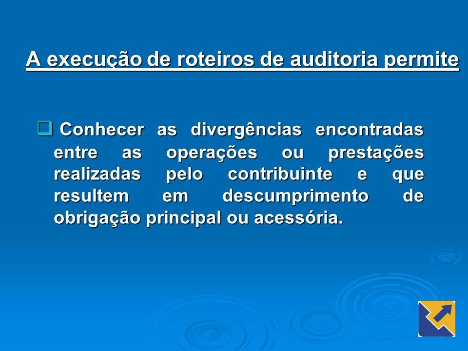 A execução de roteiros de auditoria permite Conhecer as divergências encontradas entre as operações ou prestações realizadas pelo contribuinte e que r
