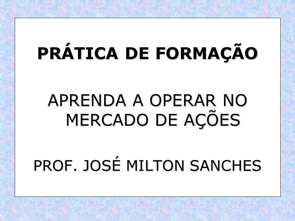 PRÁTICA DE FORMAÇÃO APRENDA A OPERAR NO MERCADO DE AÇÕES PROF. JOSÉ MILTON SANCHES