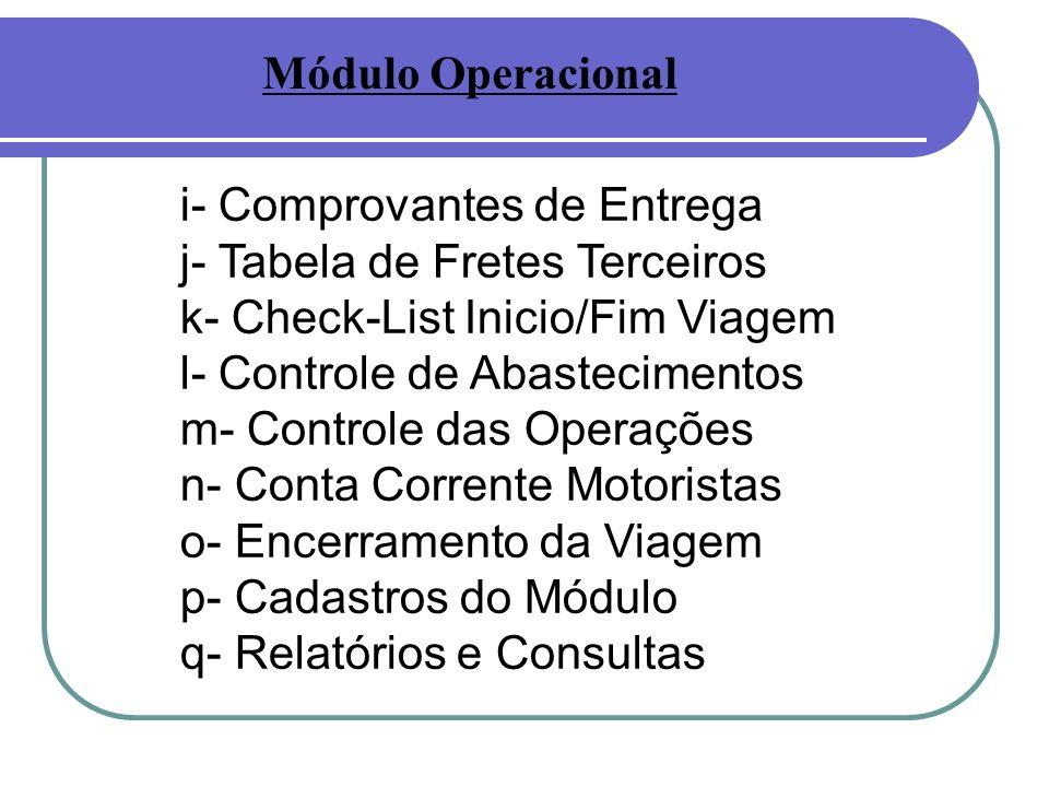 i- Comprovantes de Entrega j- Tabela de Fretes Terceiros k- Check-List Inicio/Fim Viagem l- Controle de Abastecimentos m- Controle das Operações n- Conta Corrente Motoristas o- Encerramento da Viagem p- Cadastros do Módulo q- Relatórios e Consultas Módulo Operacional