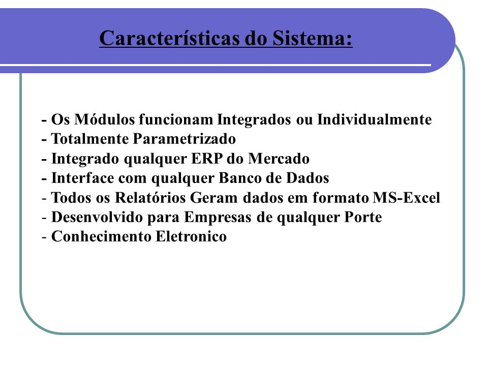 Características do Sistema: - Os Módulos funcionam Integrados ou Individualmente - Totalmente Parametrizado - Integrado qualquer ERP do Mercado - Inte