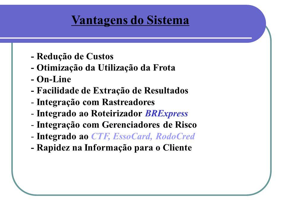 Vantagens do Sistema - Redução de Custos - Otimização da Utilização da Frota - On-Line - Facilidade de Extração de Resultados - Integração com Rastreadores - Integrado ao Roteirizador BRExpress - Integração com Gerenciadores de Risco - Integrado ao CTF, EssoCard, RodoCred - Rapidez na Informação para o Cliente