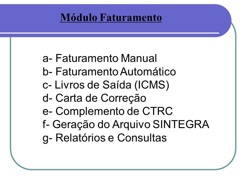 a- Faturamento Manual b- Faturamento Automático c- Livros de Saída (ICMS) d- Carta de Correção e- Complemento de CTRC f- Geração do Arquivo SINTEGRA g- Relatórios e Consultas Módulo Faturamento