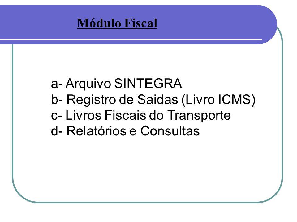 a- Arquivo SINTEGRA b- Registro de Saidas (Livro ICMS) c- Livros Fiscais do Transporte d- Relatórios e Consultas Módulo Fiscal