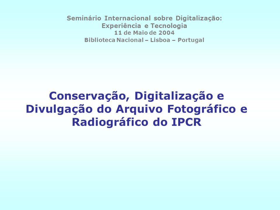 Conservação, Digitalização e Divulgação do Arquivo Fotográfico e Radiográfico do IPCR Seminário Internacional sobre Digitalização: Experiência e Tecno