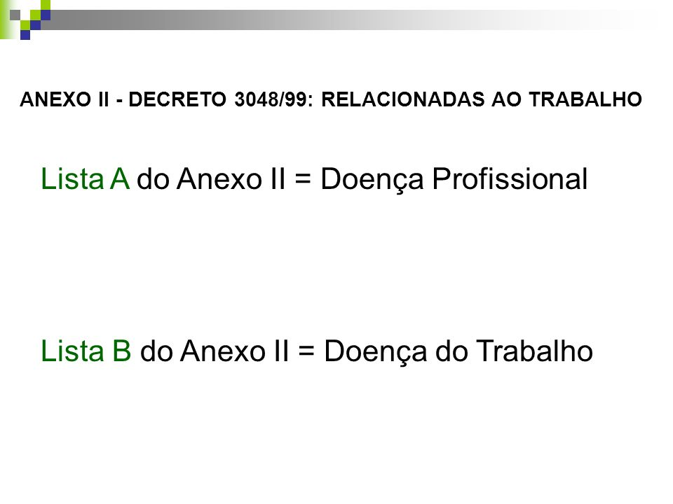 Lista A do Anexo II = Doença Profissional Lista B do Anexo II = Doença do Trabalho ANEXO II - DECRETO 3048/99: RELACIONADAS AO TRABALHO