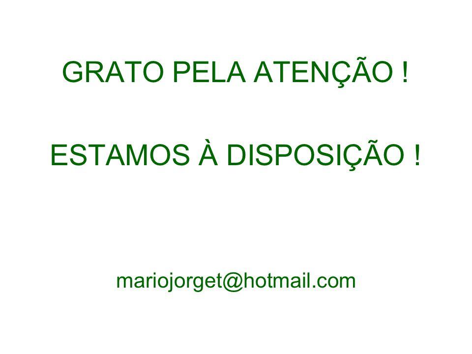 GRATO PELA ATENÇÃO ! ESTAMOS À DISPOSIÇÃO ! mariojorget@hotmail.com