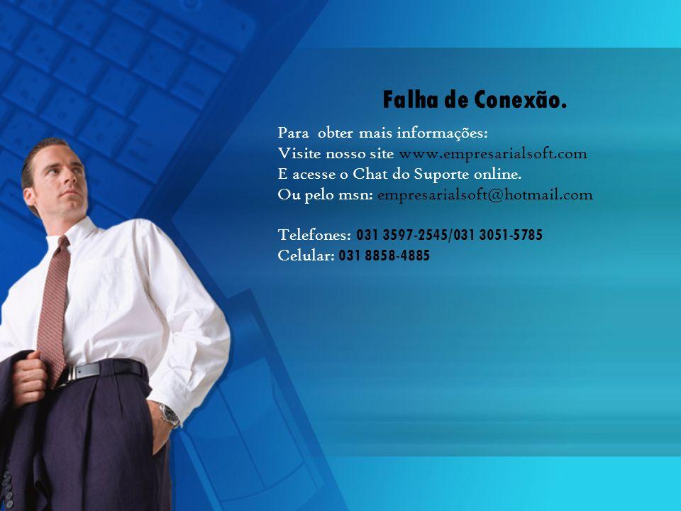 Falha de Conexão. Para obter mais informações: Visite nosso site www.empresarialsoft.com E acesse o Chat do Suporte online. Ou pelo msn: empresarialso