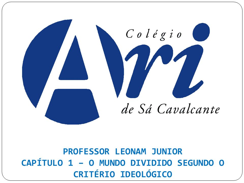 PROFESSOR LEONAM JUNIOR CAPÍTULO 1 – O MUNDO DIVIDIDO SEGUNDO O CRITÉRIO IDEOLÓGICO