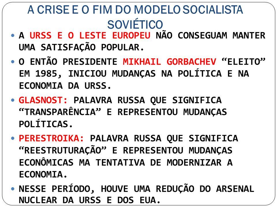 A CRISE E O FIM DO MODELO SOCIALISTA SOVIÉTICO A URSS E O LESTE EUROPEU NÃO CONSEGUAM MANTER UMA SATISFAÇÃO POPULAR. O ENTÃO PRESIDENTE MIKHAIL GORBAC