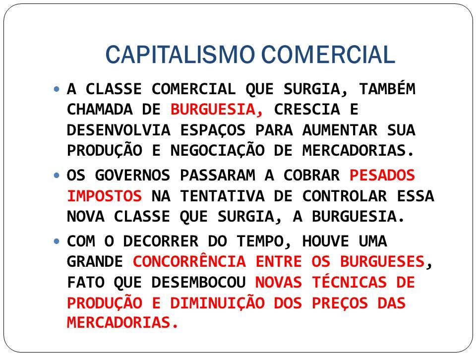 CAPITALISMO COMERCIAL A CLASSE COMERCIAL QUE SURGIA, TAMBÉM CHAMADA DE BURGUESIA, CRESCIA E DESENVOLVIA ESPAÇOS PARA AUMENTAR SUA PRODUÇÃO E NEGOCIAÇÃ