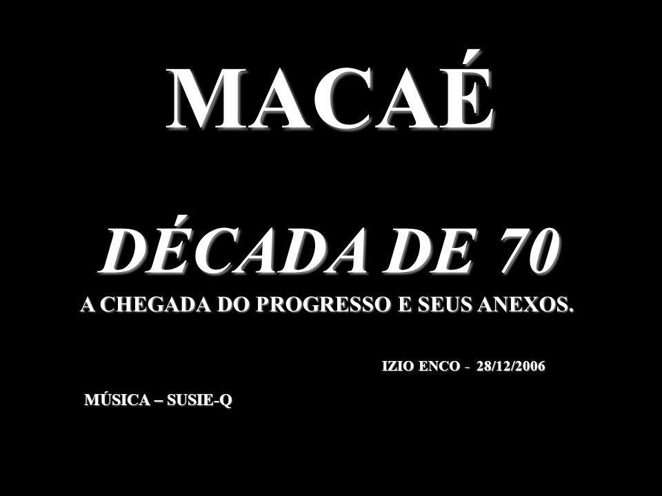 MACAÉ A CHEGADA DO PROGRESSO E SEUS ANEXOS. DÉCADA DE 70 IZIO ENCO - 28/12/2006 MÚSICA – SUSIE-Q