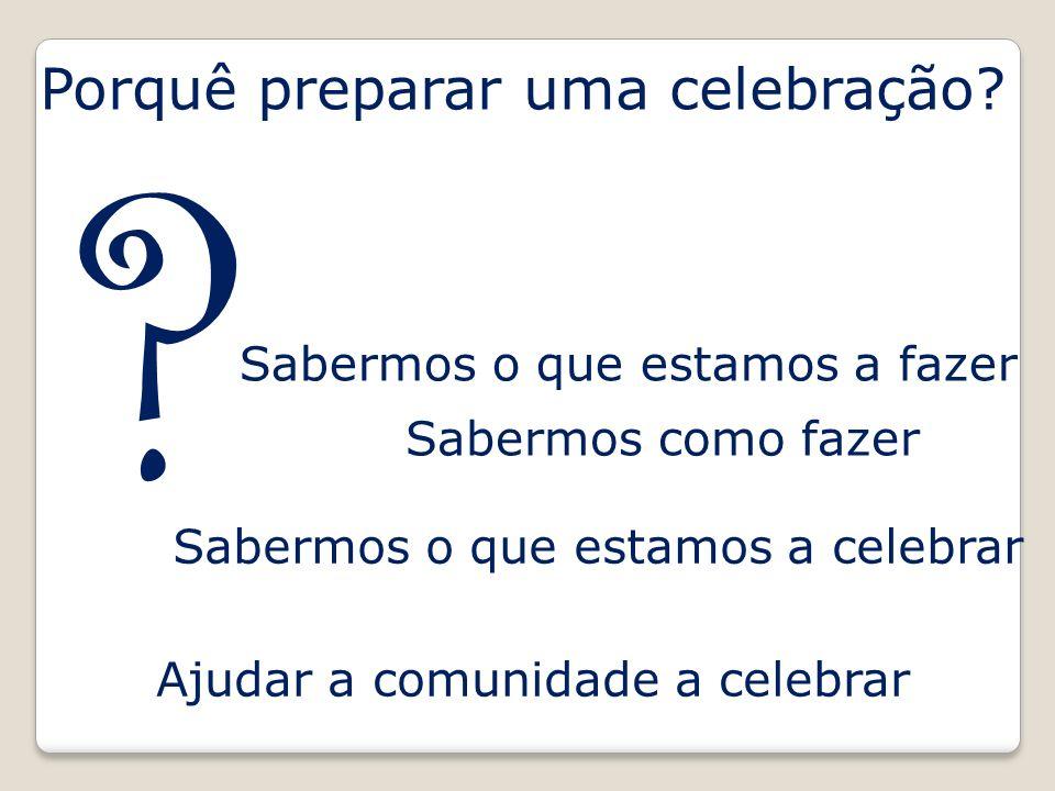 Porquê preparar uma celebração? Sabermos o que estamos a fazer Sabermos o que estamos a celebrar Sabermos como fazer Ajudar a comunidade a celebrar ?