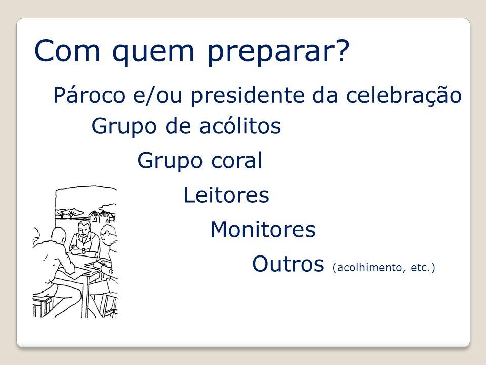 Com quem preparar? Grupo de acólitos Pároco e/ou presidente da celebração Grupo coral Leitores Monitores Outros (acolhimento, etc.)
