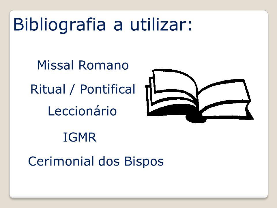 Bibliografia a utilizar: Ritual / Pontifical Missal Romano Leccionário IGMR Cerimonial dos Bispos