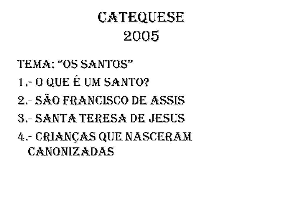 CATEQUESE 2005 TEMA: Os Santos 1.- O que é um Santo? 2.- São Francisco de Assis 3.- Santa Teresa de Jesus 4.- Crianças que nasceram canonizadas