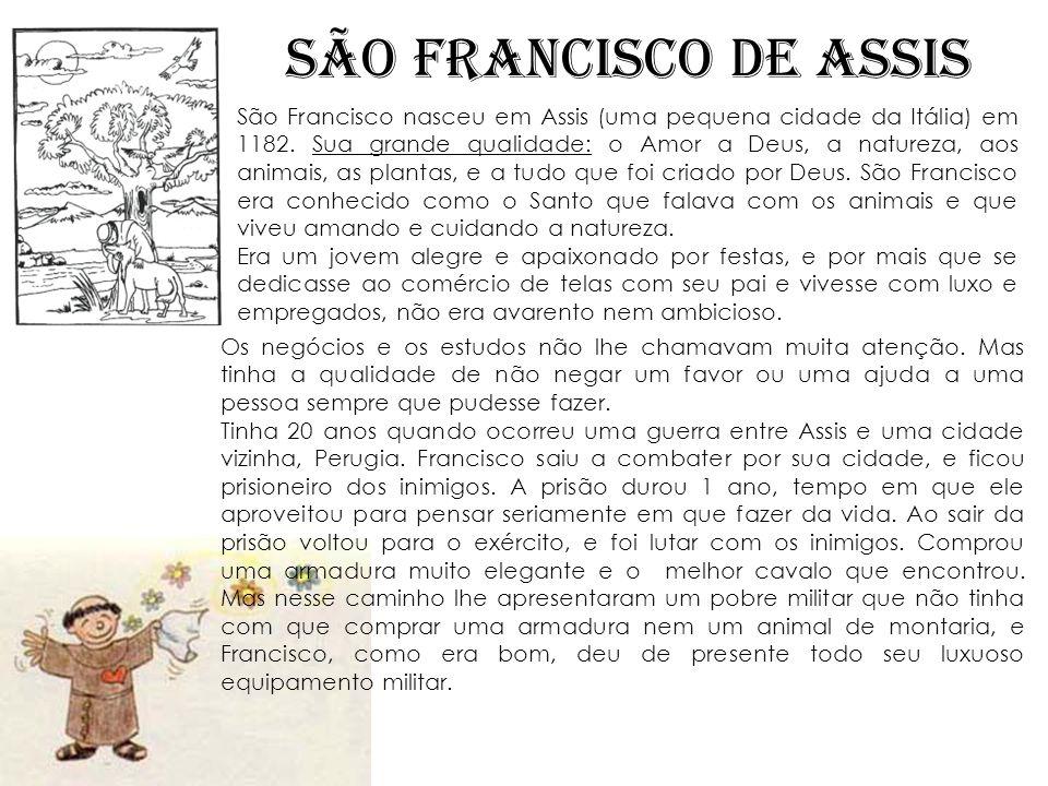 SÃO FRANCISCO DE ASSIS São Francisco nasceu em Assis (uma pequena cidade da Itália) em 1182. Sua grande qualidade: o Amor a Deus, a natureza, aos anim