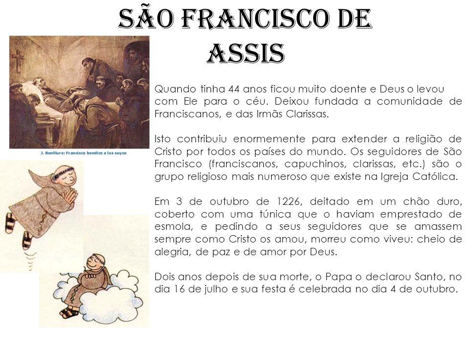 SÃO FRANCISCO DE ASSIS Quando tinha 44 anos ficou muito doente e Deus o levou com Ele para o céu. Deixou fundada a comunidade de Franciscanos, e das I