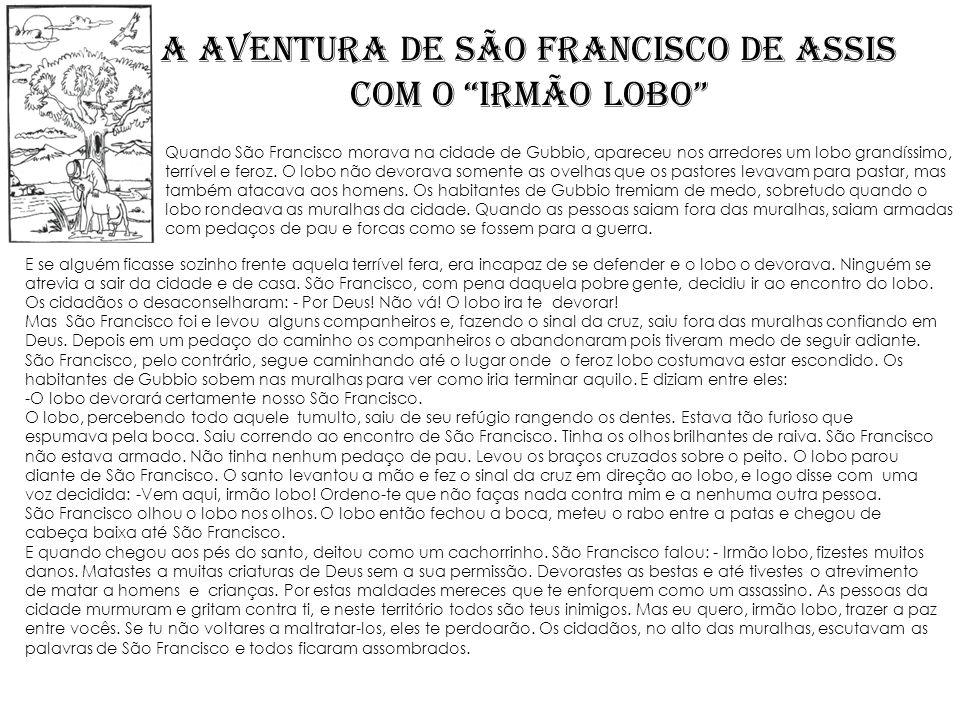 A aventura de SÃO FRANCISCO DE ASSIS com o irmão lobo E se alguém ficasse sozinho frente aquela terrível fera, era incapaz de se defender e o lobo o d
