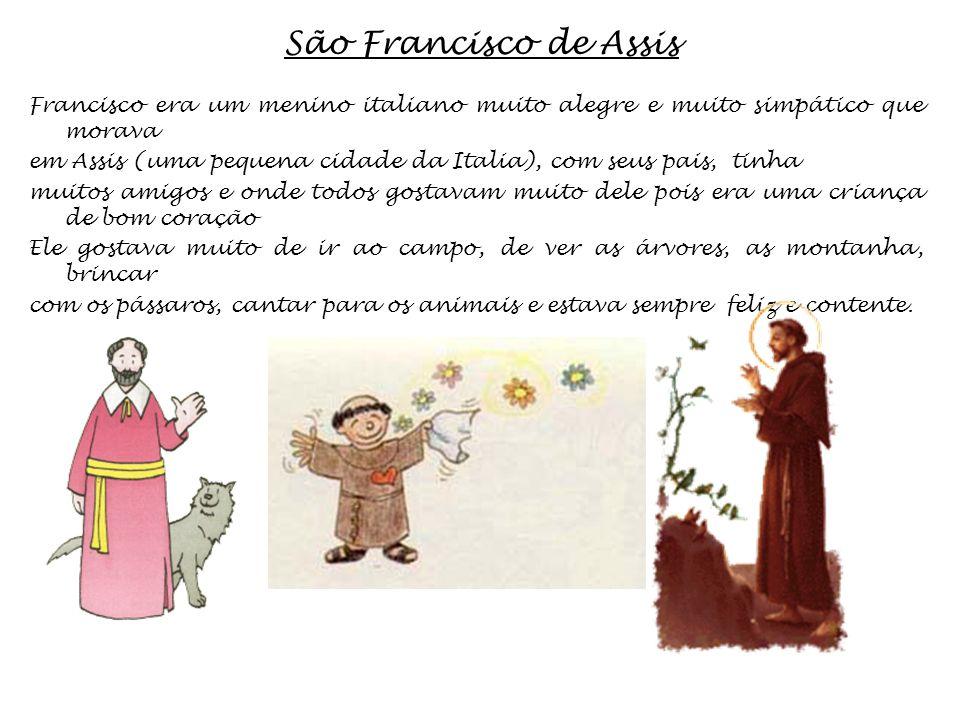 São Francisco de Assis Francisco era um menino italiano muito alegre e muito simpático que morava em Assis (uma pequena cidade da Italia), com seus pa