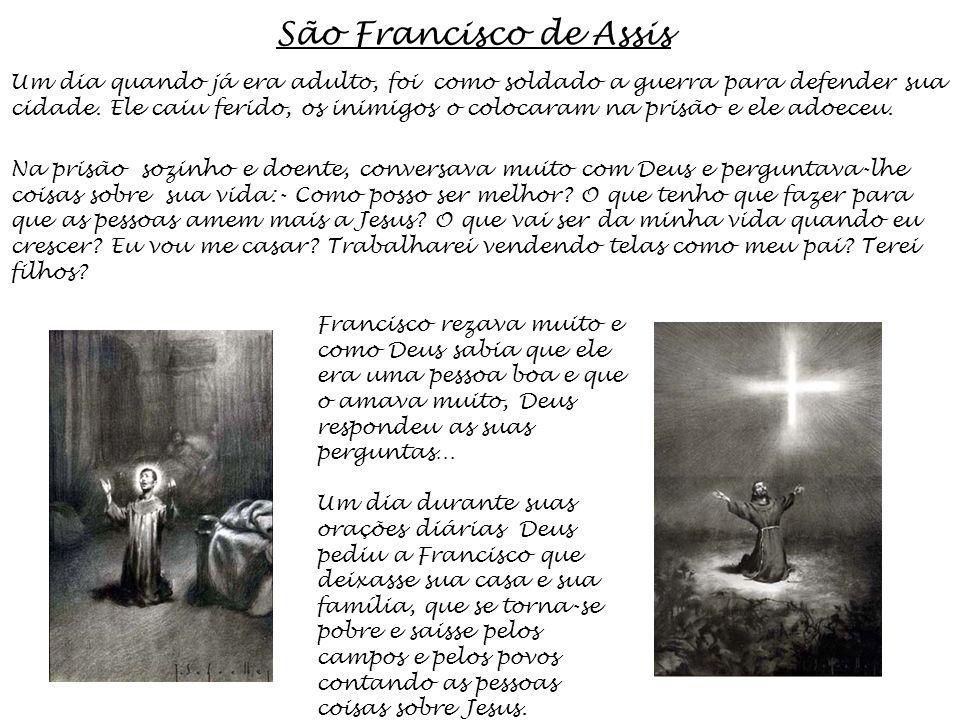 São Francisco de Assis Um dia quando já era adulto, foi como soldado a guerra para defender sua cidade. Ele caiu ferido, os inimigos o colocaram na pr