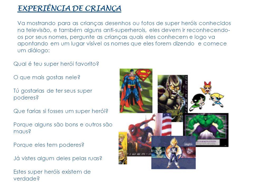 EXPERIÊNCIA DE CRIANÇA Va mostrando para as crianças desenhos ou fotos de super heróis conhecidos na televisão, e também alguns anti-superherois, eles