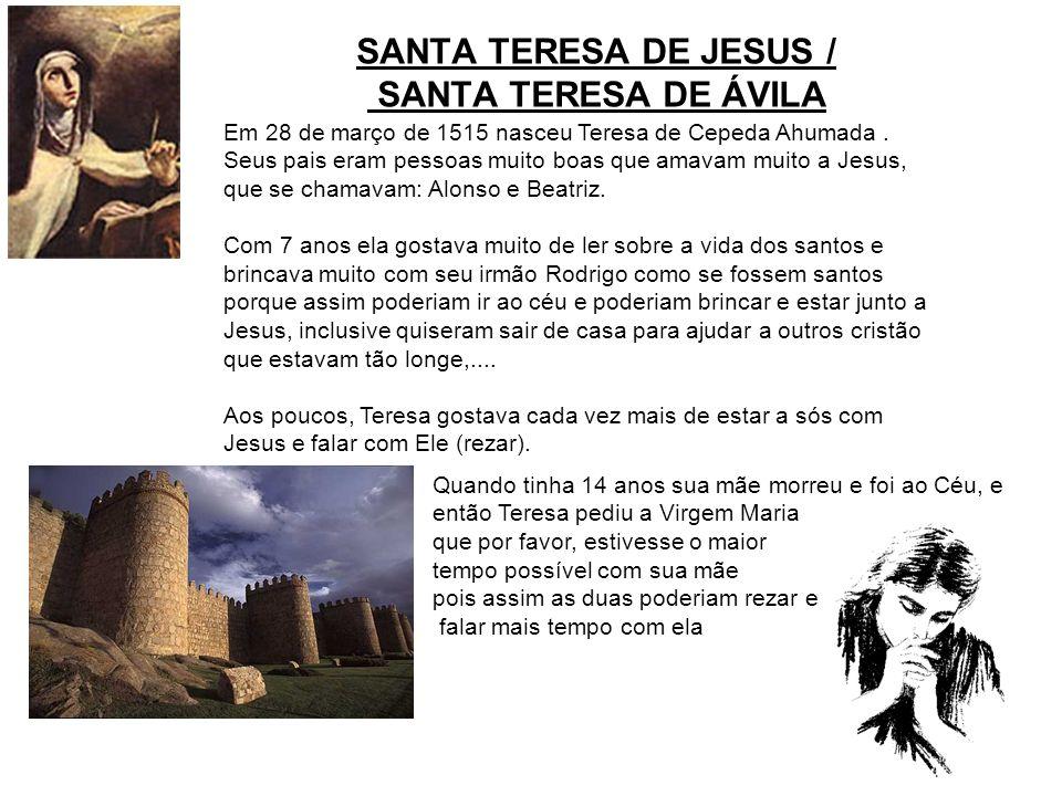 SANTA TERESA DE JESUS / SANTA TERESA DE ÁVILA Em 28 de março de 1515 nasceu Teresa de Cepeda Ahumada. Seus pais eram pessoas muito boas que amavam mui