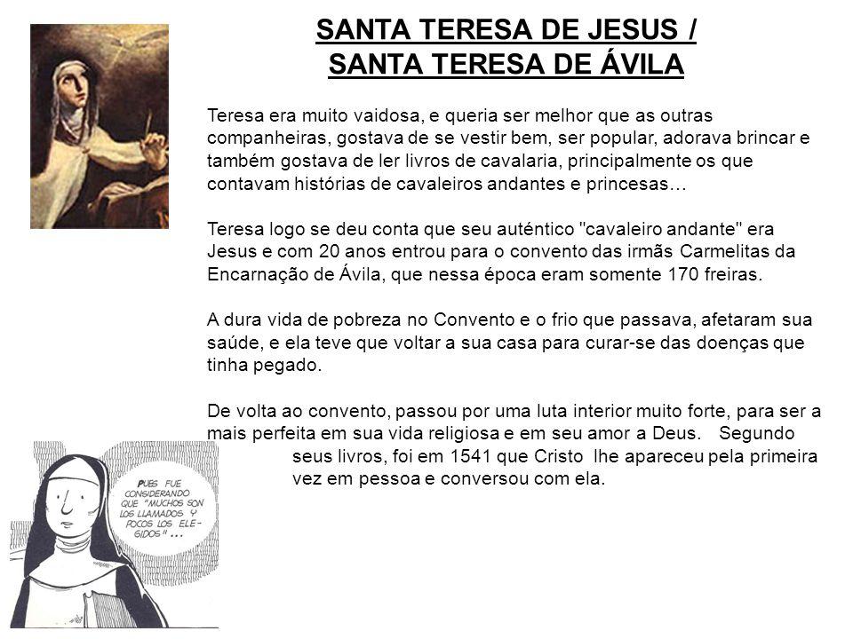 SANTA TERESA DE JESUS / SANTA TERESA DE ÁVILA Teresa era muito vaidosa, e queria ser melhor que as outras companheiras, gostava de se vestir bem, ser