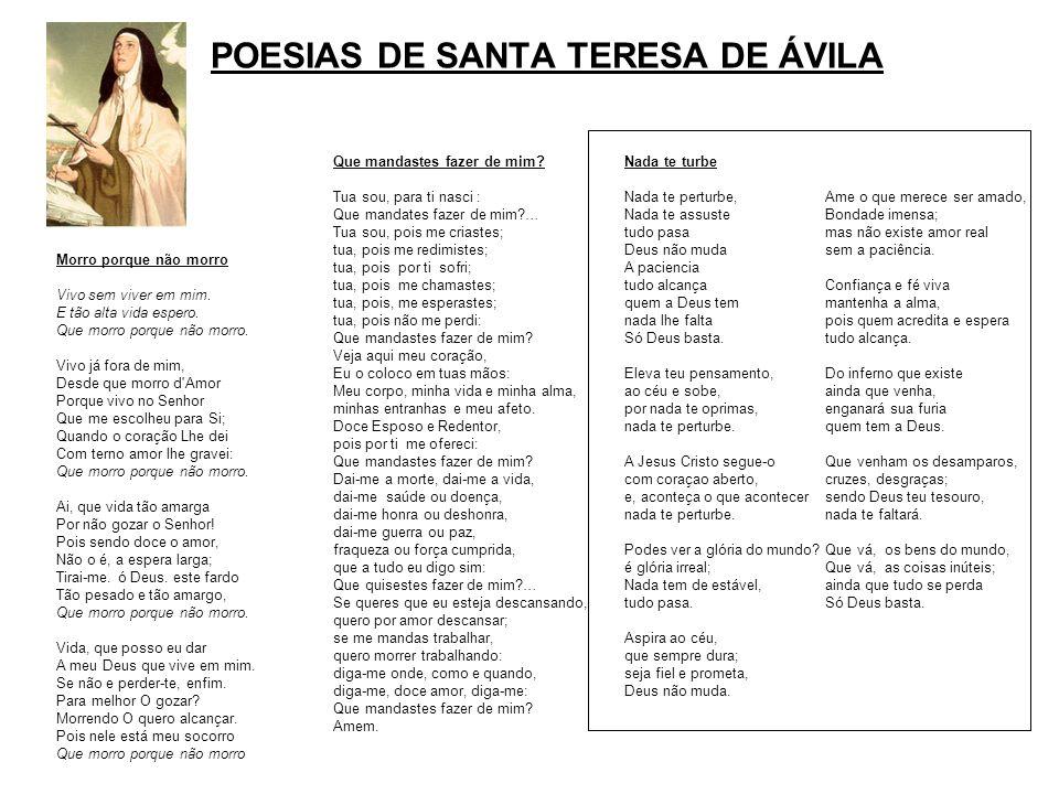 POESIAS DE SANTA TERESA DE ÁVILA Morro porque não morro Vivo sem viver em mim. E tão alta vida espero. Que morro porque não morro. Vivo já fora de mim