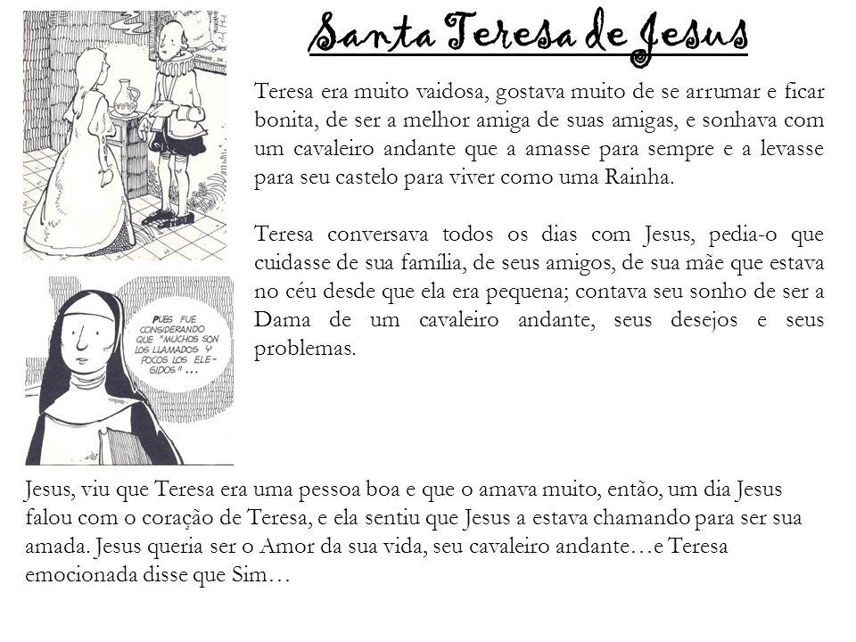 Santa Teresa de Jesus Teresa era muito vaidosa, gostava muito de se arrumar e ficar bonita, de ser a melhor amiga de suas amigas, e sonhava com um cav