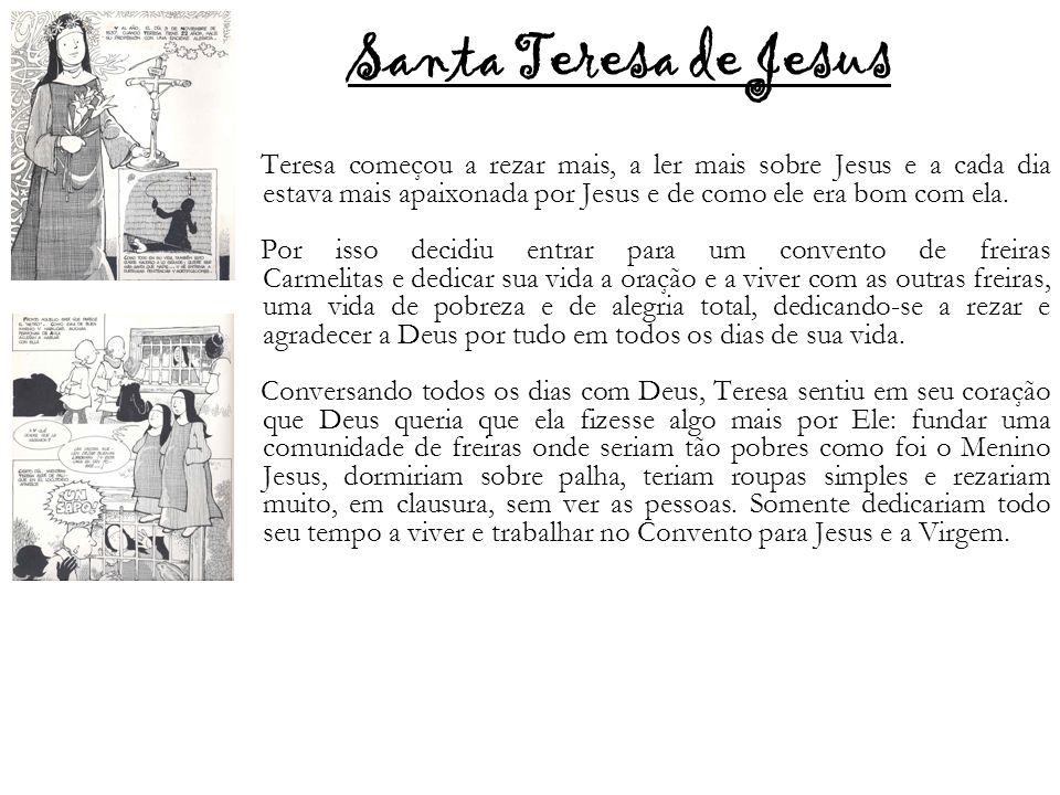Santa Teresa de Jesus Teresa começou a rezar mais, a ler mais sobre Jesus e a cada dia estava mais apaixonada por Jesus e de como ele era bom com ela.