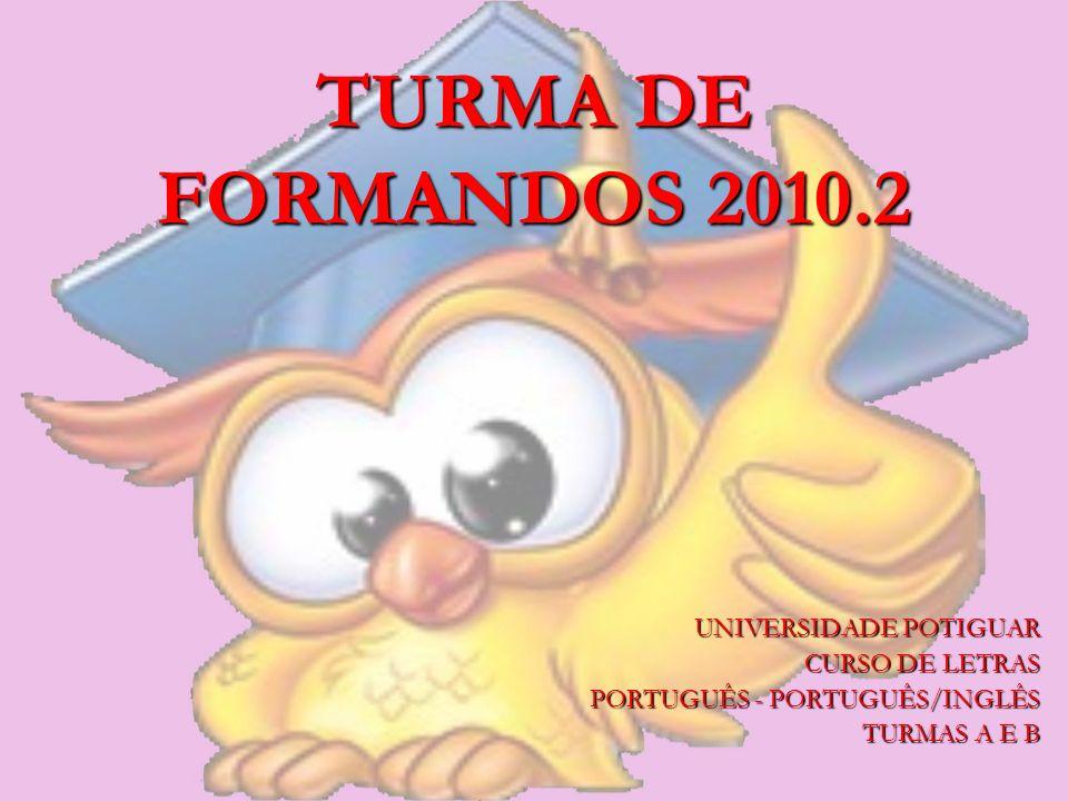 TURMA DE FORMANDOS 2010.2 UNIVERSIDADE POTIGUAR CURSO DE LETRAS PORTUGUÊS - PORTUGUÊS/INGLÊS TURMAS A E B