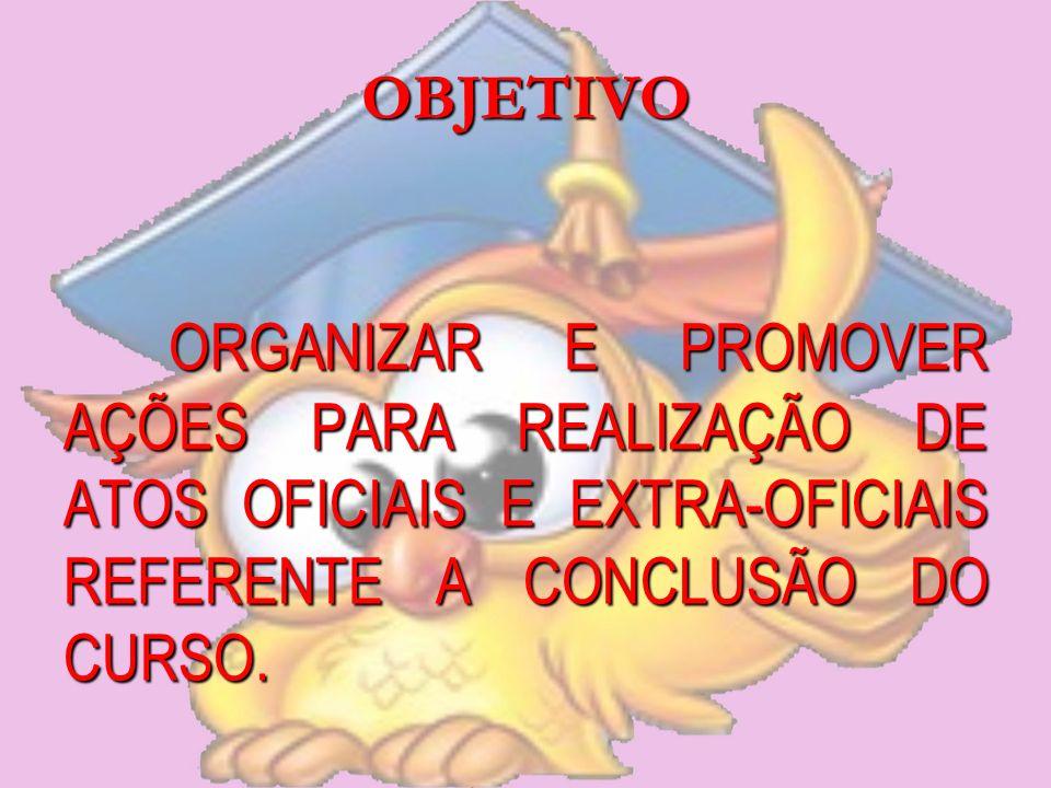 OBJETIVO ORGANIZAR E PROMOVER AÇÕES PARA REALIZAÇÃO DE ATOS OFICIAIS E EXTRA-OFICIAIS REFERENTE A CONCLUSÃO DO CURSO.