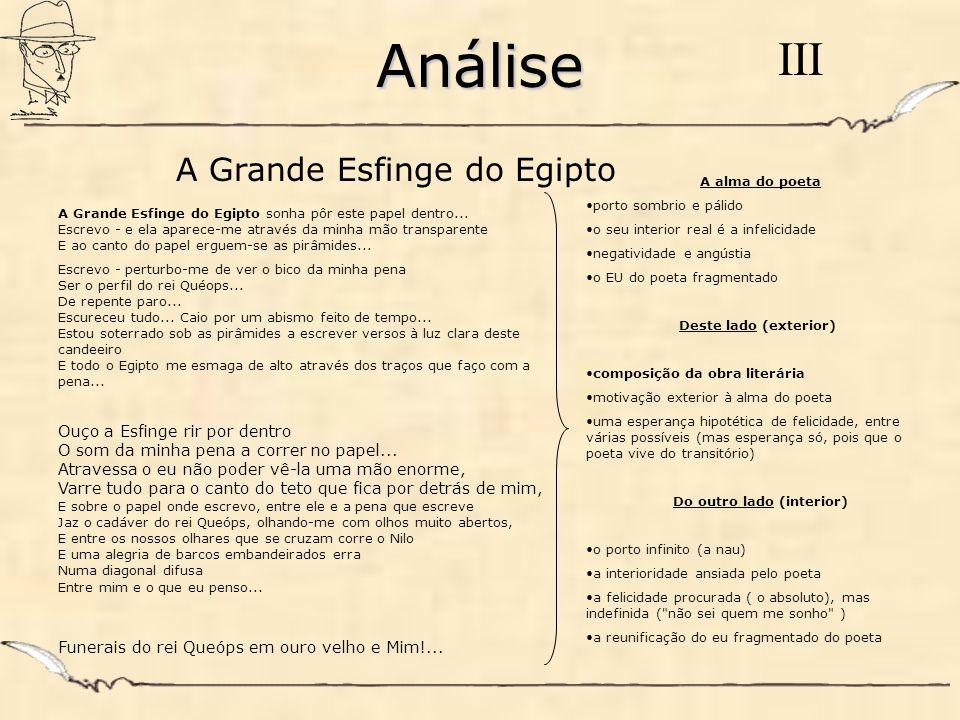 Análise III A Grande Esfinge do Egipto sonha pôr este papel dentro... Escrevo - e ela aparece-me através da minha mão transparente E ao canto do papel