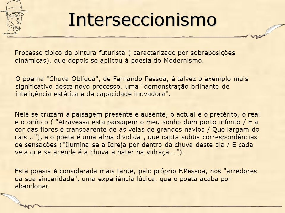 Interseccionismo Processo típico da pintura futurista ( caracterizado por sobreposições dinâmicas), que depois se aplicou à poesia do Modernismo. O po