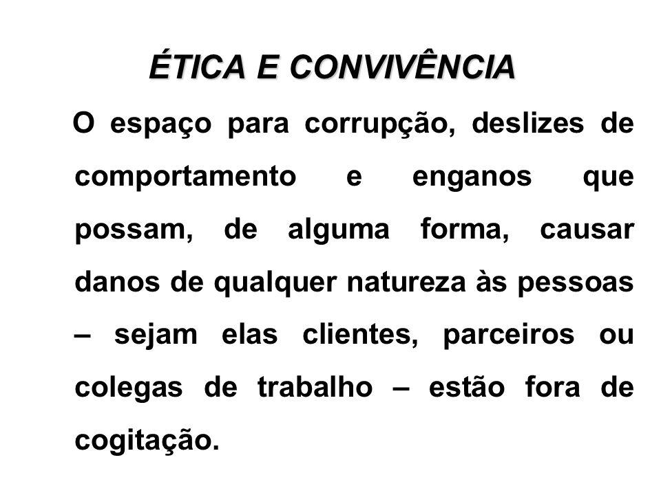 ÉTICA E CONVIVÊNCIA O espaço para corrupção, deslizes de comportamento e enganos que possam, de alguma forma, causar danos de qualquer natureza às pes