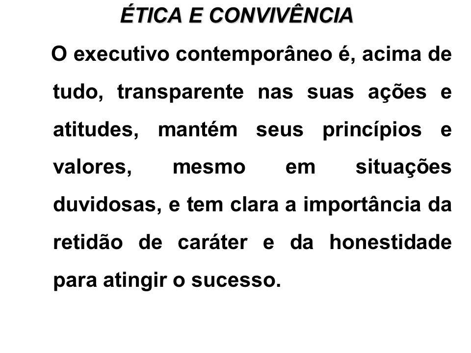 ÉTICA E CONVIVÊNCIA O executivo contemporâneo é, acima de tudo, transparente nas suas ações e atitudes, mantém seus princípios e valores, mesmo em situações duvidosas, e tem clara a importância da retidão de caráter e da honestidade para atingir o sucesso.