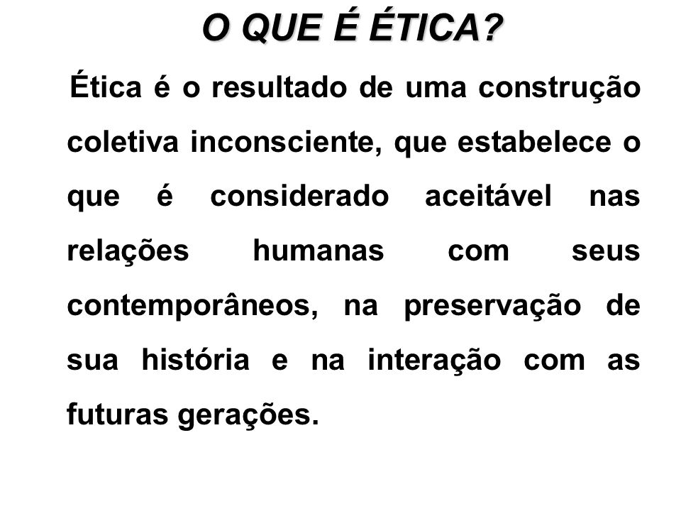 O QUE É ÉTICA? Ética é o resultado de uma construção coletiva inconsciente, que estabelece o que é considerado aceitável nas relações humanas com seus