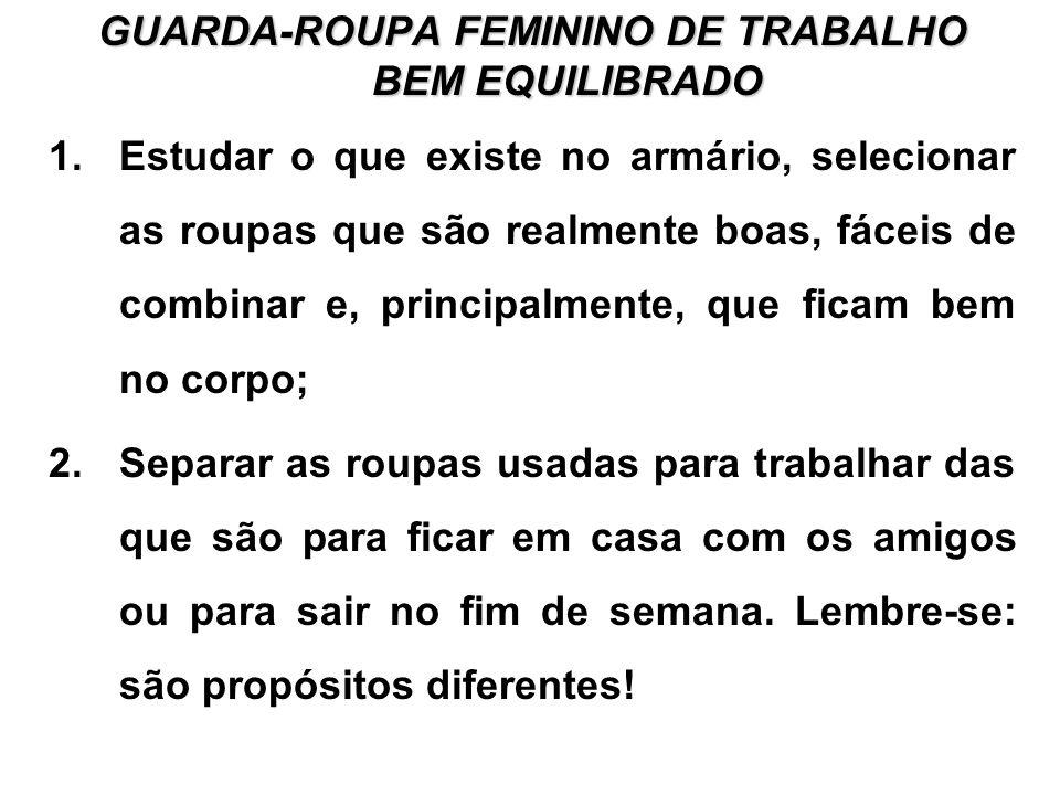 GUARDA-ROUPA FEMININO DE TRABALHO BEM EQUILIBRADO 1.Estudar o que existe no armário, selecionar as roupas que são realmente boas, fáceis de combinar e