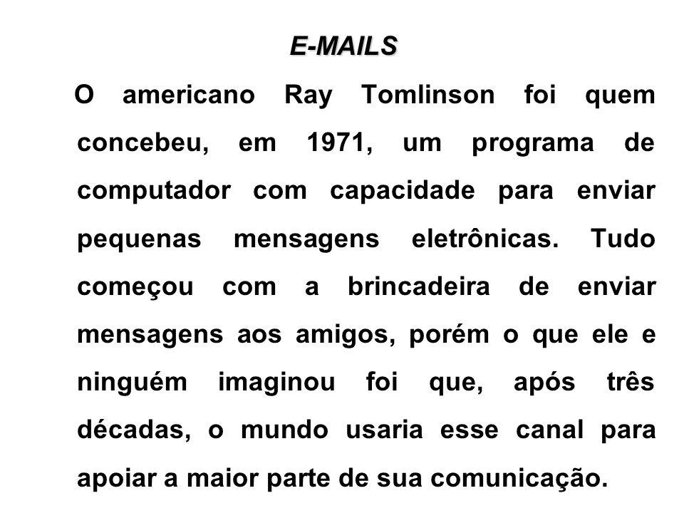 E-MAILS O americano Ray Tomlinson foi quem concebeu, em 1971, um programa de computador com capacidade para enviar pequenas mensagens eletrônicas. Tud