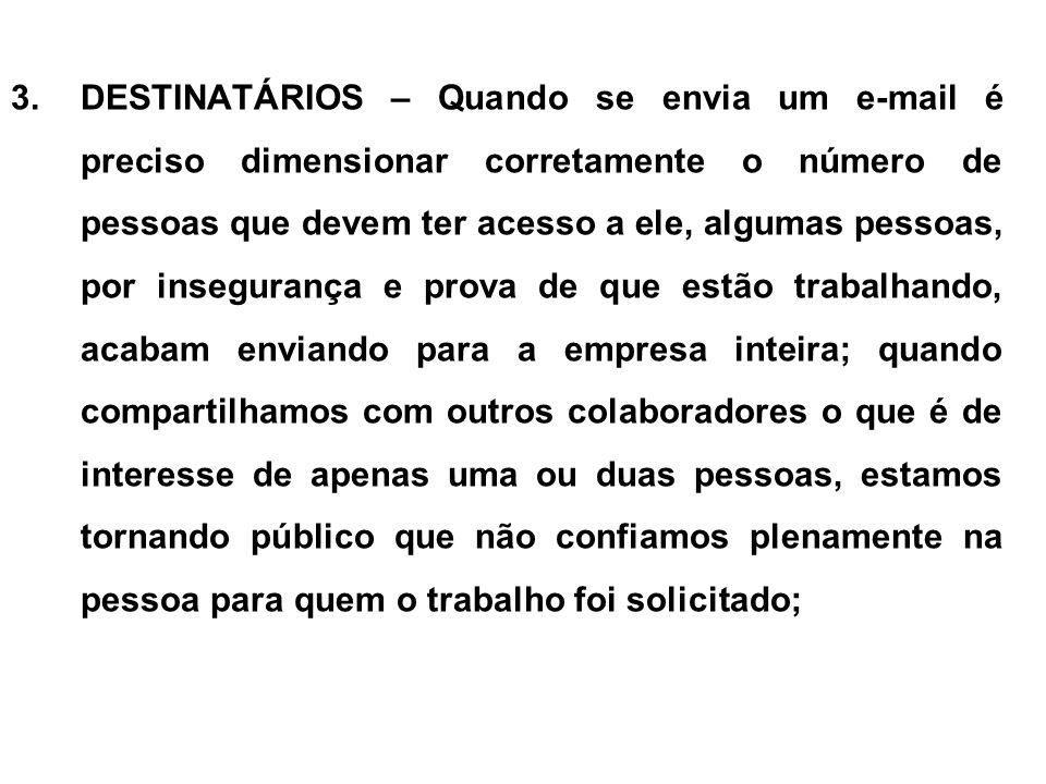 3.DESTINATÁRIOS – Quando se envia um e-mail é preciso dimensionar corretamente o número de pessoas que devem ter acesso a ele, algumas pessoas, por in