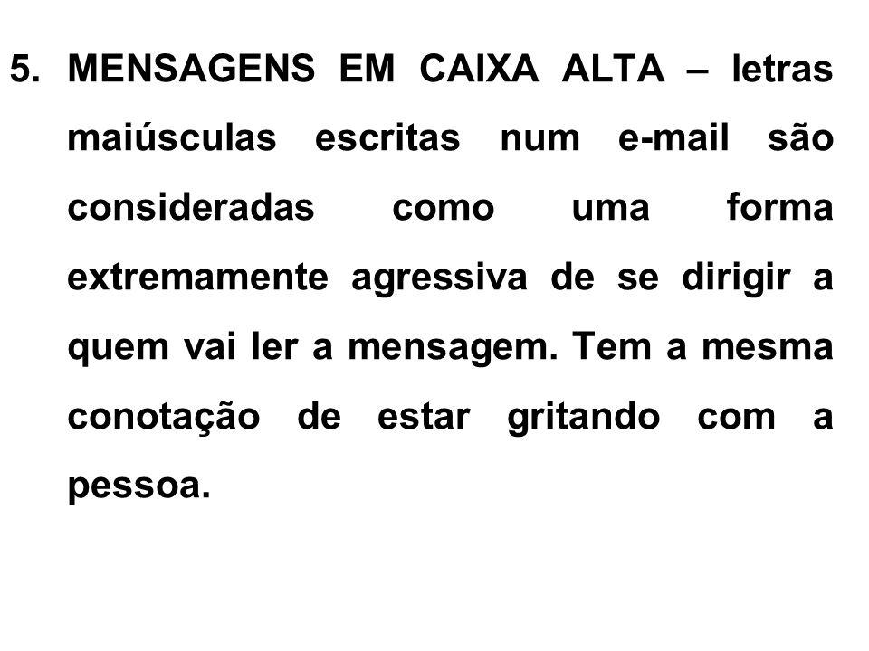 5.MENSAGENS EM CAIXA ALTA – letras maiúsculas escritas num e-mail são consideradas como uma forma extremamente agressiva de se dirigir a quem vai ler a mensagem.